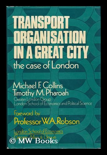 Transport Organisation in a Great City; the Case of London [By] Michael F. Collins and Timothy M. Pharoah [For The] Greater London Group, London School of Economics and Political Science; Foreword by W. A. Robson - Collins, Michael Frank