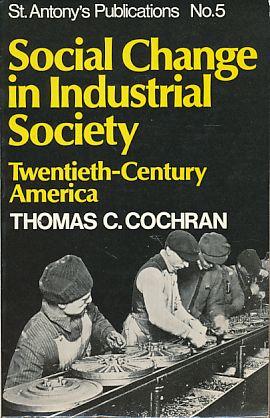 Social change in industrial society. Twentieth century America. St. Antonys publications 5. - Cochran, Thomas C