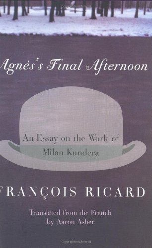 Agnes's Final Afternoon: An Essay on the Work of Milan Kundera - Francois Ricard