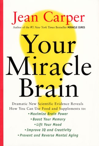 Your Miracle Brain: Dramatic New Scientific Evidence Reveals How You Can Use Food and Supplements To: Maximize Brain Power, Boost Your Memor - Jean Carper