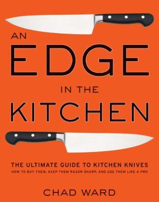 An Edge in the Kitchen : The Ultimate Guide to Kitchen Knives - How to Buy Them, Keep Them Razor Sharp, and Use Them Like a Pro - Chad Ward