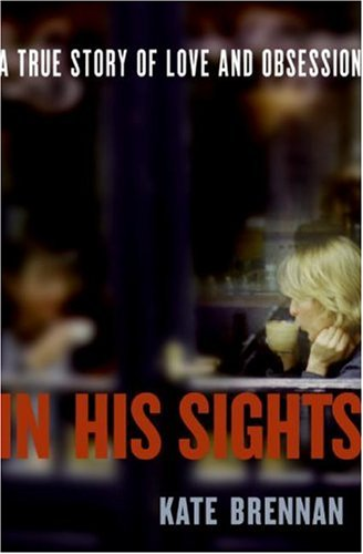 In His Sights: A True Story of Love and Obsession - Kate Brennan
