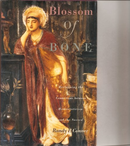 Blossom of bone: Reclaiming the connections between homoeroticism and the sacred - Randy P Conner