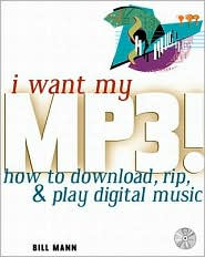 I Want My MP3! How to Download, Rip, and Play Digital Music (with Cdrom)