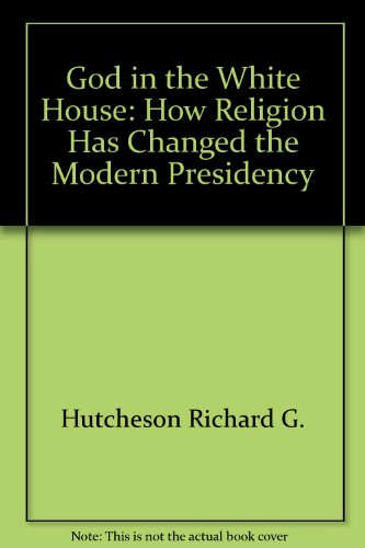 God in the White House: How religion has changed the modern presidency - Richard G Hutcheson