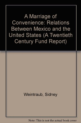 A Marriage of Convenience: Relations Between Mexico and the United States A Twentieth Century Fund Report - Sidney Weintraub