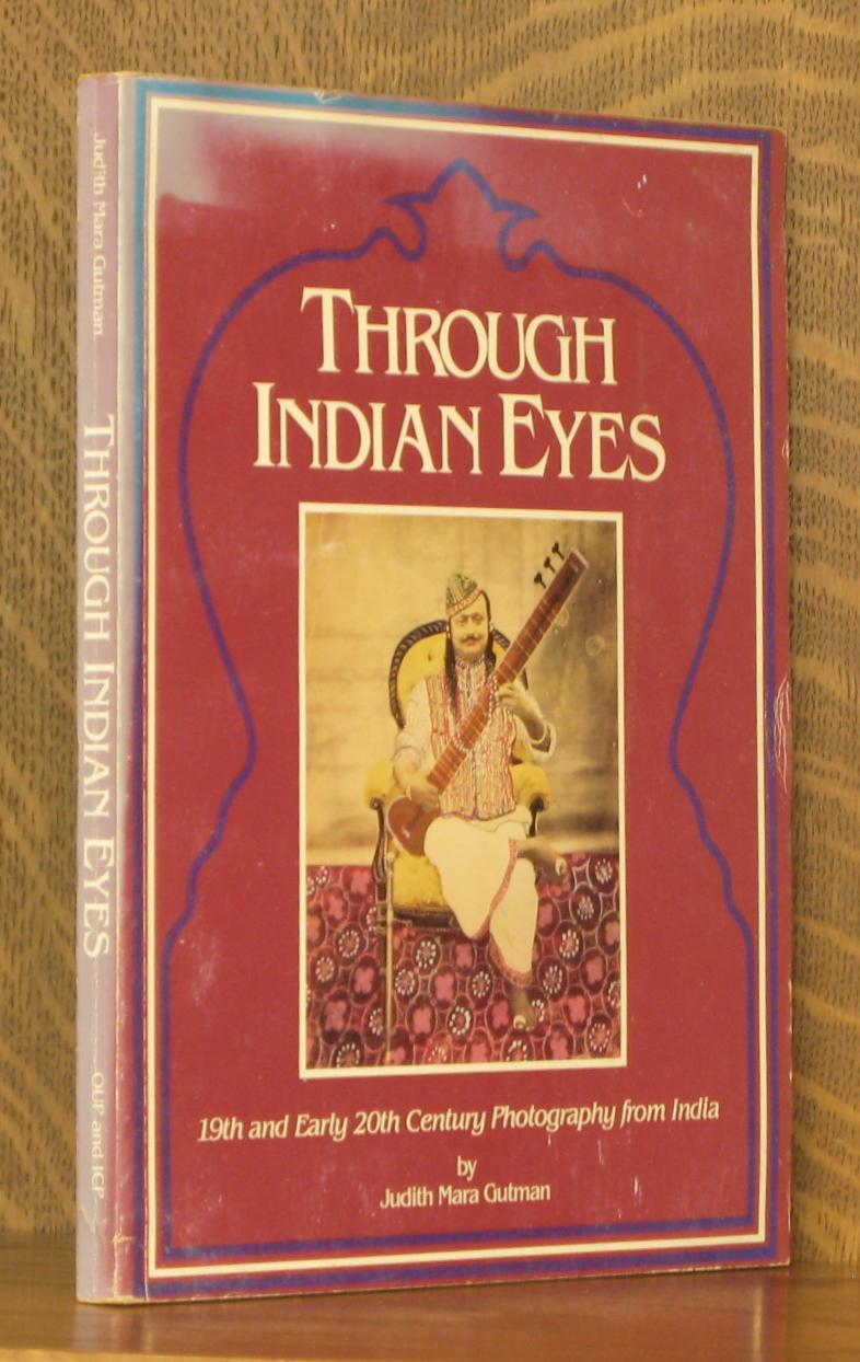 THROUGH INDIAN EYES 19TH AND EARLY 20TH CENTURY PHOTOGRAPHY FROM INDIA - Judith Mara Gutman