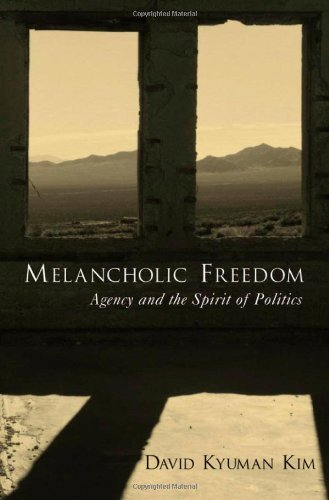 Melancholic Freedom: Agency and the Spirit of Politics - David Kyuman Kim