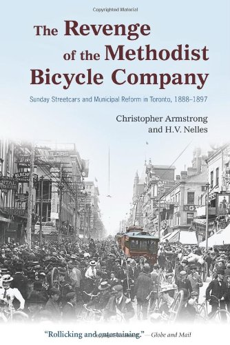 The Revenge of the Methodist Bicycle Company: Sunday Streetcars and Municipal Reform in Toronto, 1888 - 1897 (Wynford Books) - Christopher Armstrong; H. V. Nelles
