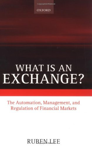 What is an Exchange?: The Automation, Management, and Regulation of Financial Markets - Ruben Lee