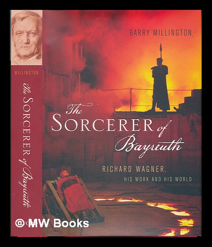 The sorcerer of Bayreuth : Richard Wagner, his work, and his world / Barry Millington - Millington, Barry