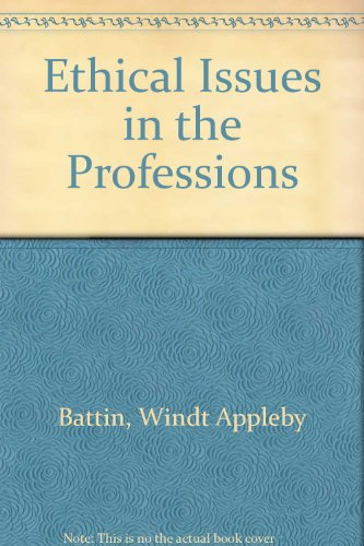 Ethical Issues in the Professions - Peter Y. Windt; Peter C. Appleby; Margaret Pabst Battin; Leslie Francis
