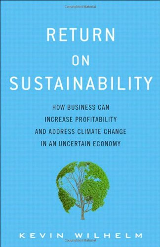 Return on Sustainability: How Business Can Increase Profitability and Address Climate Change in an Uncertain Economy - Kevin Wilhelm