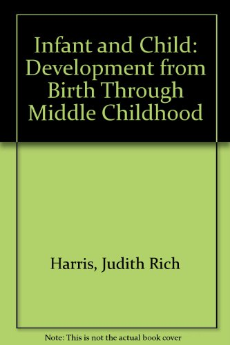 Infant and Child : Development from Birth Through Middle Childhood - Robert M. Liebert; Judith R. Harris