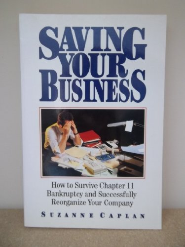 Saving Your Business: How to Survive Chapter 11 Bankruptcy and Successfully Reorganize Your Company - Suzanne Caplan
