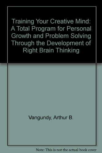 Training Your Creative Mind : A Total Program for Personal Growth and Problem Solving Through the Development of Right Brain Thinking - Arthur B. VanGundy