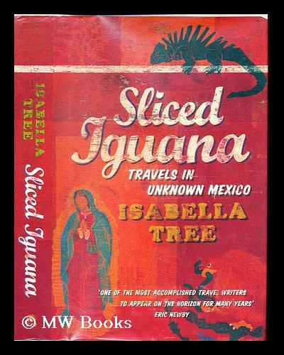 Sliced Iguana : travels in unknown Mexico - Tree, Isabella (1964-)