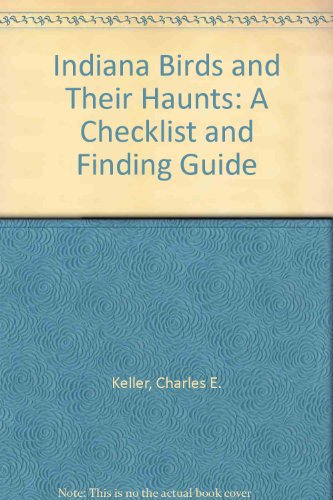 Indiana Birds and Their Haunts: A Checklist and Finding Guide - Keller; Charles E Keller