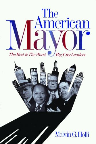 The American Mayor : The Best and the Worst Big-City Leaders - Melvin G. Holli