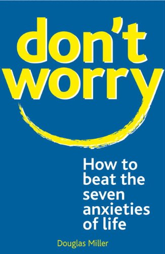 Don't Worry: : How to Beat the Seven Anxieties of Life - Douglas Miller