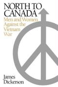 North to Canada: Men and Women Against the Vietnam War - Dickerson, James L.