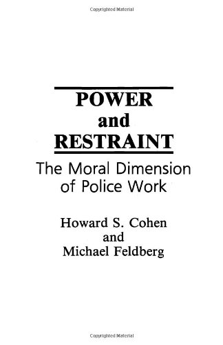 Power and Restraint: The Moral Dimension of Police Work - Howard S. Cohen, Michael Feldberg