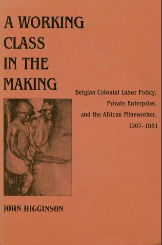 A Working Class in the Making: Belgian Colonial Labor Policy, Private Enterprise, and the African Mineworker, 1907-1951 - John Higginson