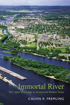 Immortal River : The Upper Mississippi in Ancient and Modern Times - Calvin R. Fremling