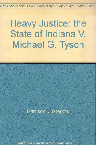 Heavy Justice: The State of Indiana V. Michael G. Tyson - J. Gregory Garrison; Randy Roberts