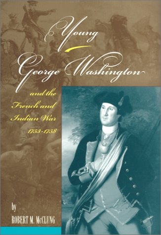 Young George Washington and the French and Indian War, 1753-1758 - Robert M. McClung