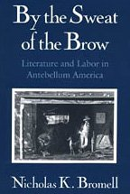 By the Sweat of the Brow: Literature and Labor in Antebellum America - Nicholas K. Bromell