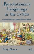 Revolutionary Imaginings in the 1790s: Charlotte Smith, Mary Robinson, Elizabeth Inchbald - Garnai, Amy