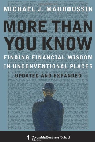 More More Than You Know: Finding Financial Wisdom in Unconventional Places (Updated and Expanded) (Columbia Business School Publishing) - Michael J. Mauboussin
