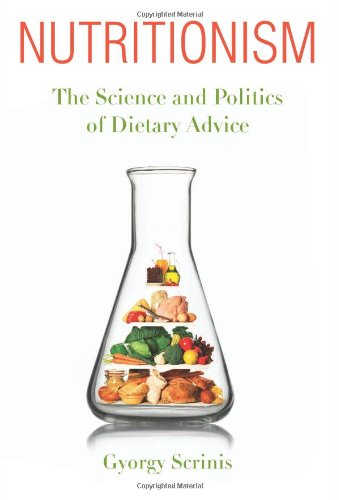 Nutritionism: The Science and Politics of Dietary Advice (Arts and Traditions of the Table: Perspectives on Culinary History) - Gyorgy Scrinis