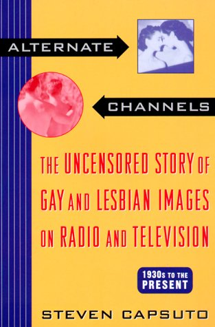 Alternate Channels: The Uncensored Story of Gay and Lesbian Images on Radio and Television, 1930s to the Present - Steven Capsuto