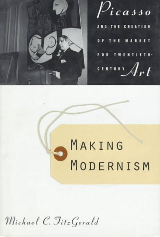 Making Modernism: Picasso and the Creation of the Market for Twentieth-Century Art - Michael C. Fitzgerald