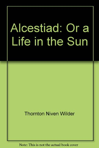 The Alcestiad, Or a Life in the Sun - Thornton Wilder