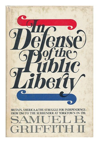 In defense of the public liberty: Britain, America, and the struggle for independence, from 1760 to the surrender at Yorktown in 1781 - Samuel B Griffith