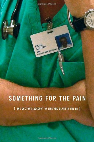 Something for the Pain: One Doctor's Account of Life and Death in the ER - Paul Austin
