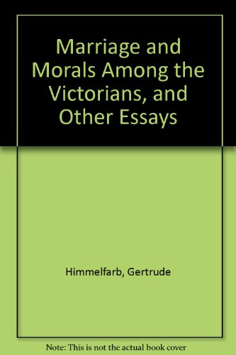 Marriage and Morals among the Victorians and Other Essays - Gertrude Himmelfarb