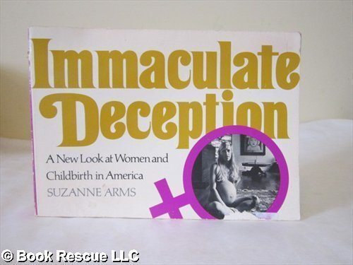 Immaculate Deception: A New Look at Women and Childbirth in America - Suzanne Arms