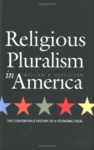 Religious Pluralism in America: The Contentious History of a Founding Ideal - Hutchison, William R.