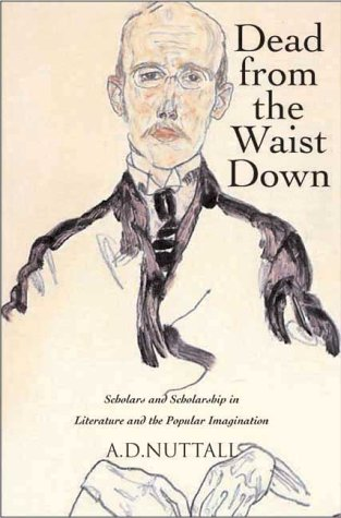 Dead from the Waist Down: Scholars and Scholarship in Literature and the Popular Imagination - A. D. Nuttall