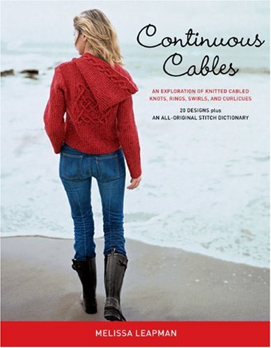 Continuous Cables: An Exploration of Knitted Cabled Knots, Rings, Swirls, and Curlicues - Melissa Leapman