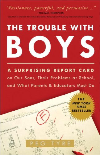 The Trouble with Boys: A Surprising Report Card on Our Sons, Their Problems at School, and What Parents and Educators Must Do - Peg Tyre