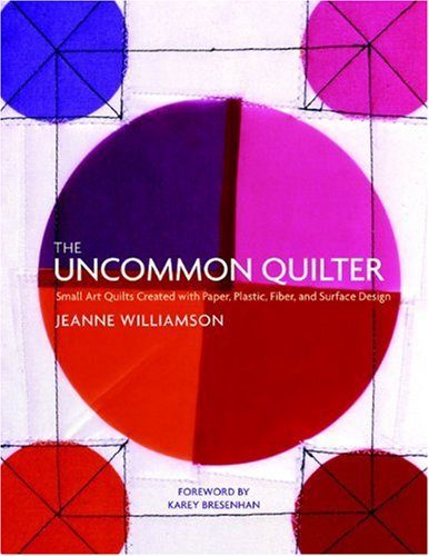 The Uncommon Quilter: Small Art Quilts Created with Paper, Plastic, Fiber, and Surface Design - Jeanne Williamson