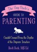 The Gay Uncle's Guide to Parenting: Candid Counsel from the Depths of the Daycare Trenches