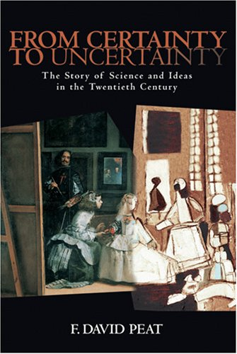 From Certainty to Uncertainty: The Story of Science and Ideas in the Twentieth Century - F. David Peat