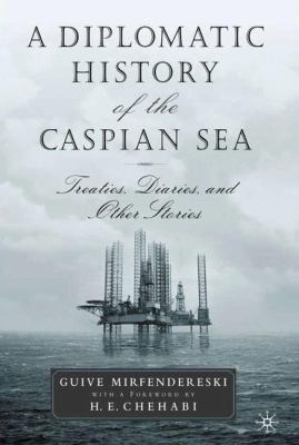 A Diplomatic History of the Caspian Sea : Treaties, Diaries, and Other Stories - Guive Mirfendereski
