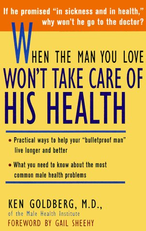 When the Man You Love Won't Take Care of His Health: *Practical Ways to Help Your Bulletproof Man 'Live Longer and Better *What You Need to - Ken Goldberg